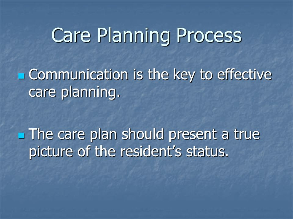 Care Planning Process Communication is the key to effective care planning.