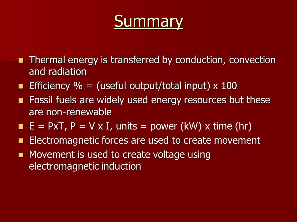 Summary Thermal energy is transferred by conduction, convection and radiation. Efficiency % = (useful output/total input) x 100.