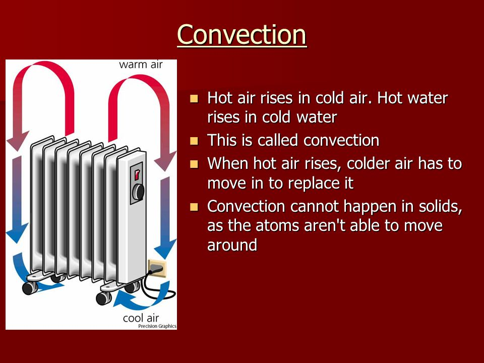 Convection Hot air rises in cold air. Hot water rises in cold water