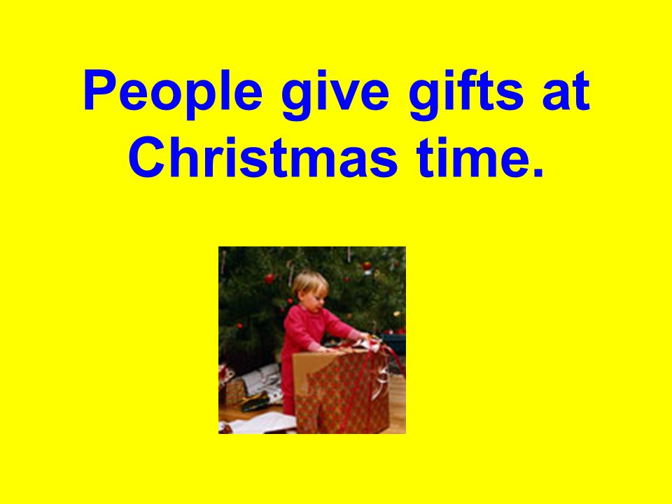 People give gifts at Christmas time.