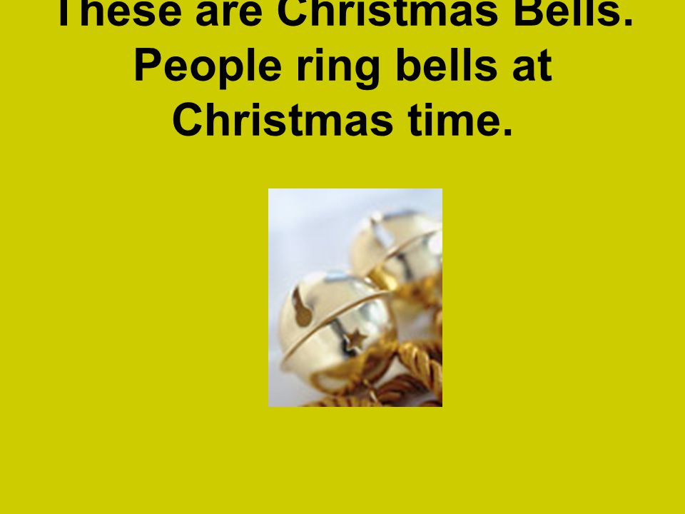 These are Christmas Bells. People ring bells at Christmas time.