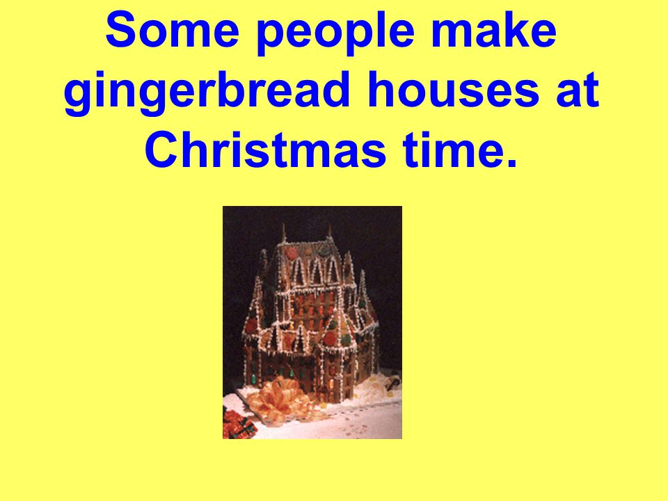 Some people make gingerbread houses at Christmas time.
