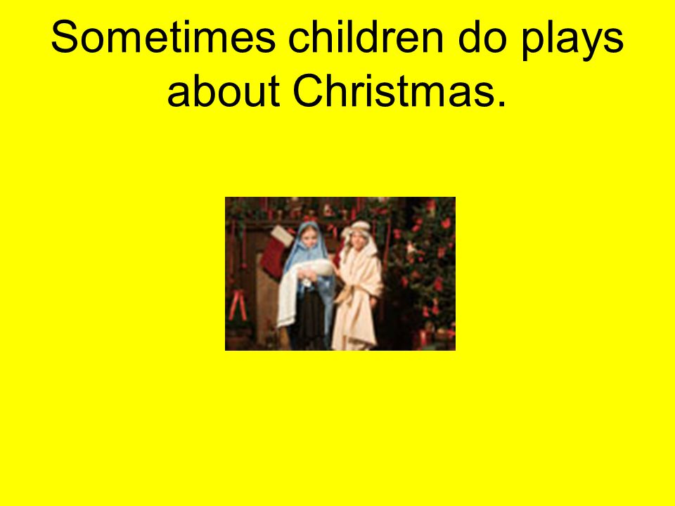 Sometimes children do plays about Christmas.