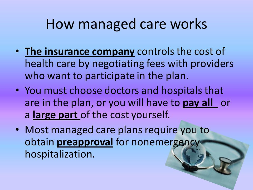 How managed care works The insurance company controls the cost of health care by negotiating fees with providers who want to participate in the plan.
