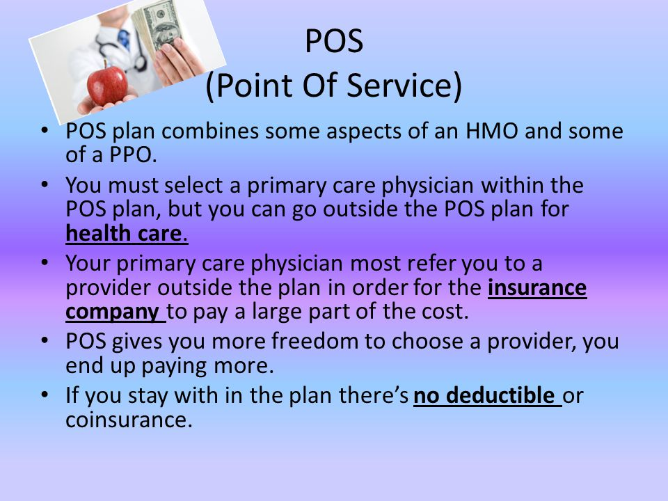 POS (Point Of Service) POS plan combines some aspects of an HMO and some of a PPO.