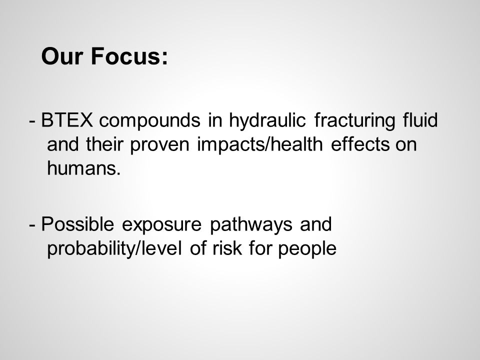 Our Focus: - BTEX compounds in hydraulic fracturing fluid and their proven impacts/health effects on humans.