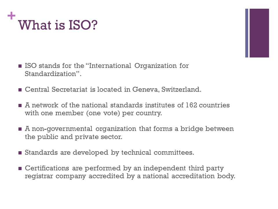 What is ISO ISO stands for the International Organization for Standardization . Central Secretariat is located in Geneva, Switzerland.