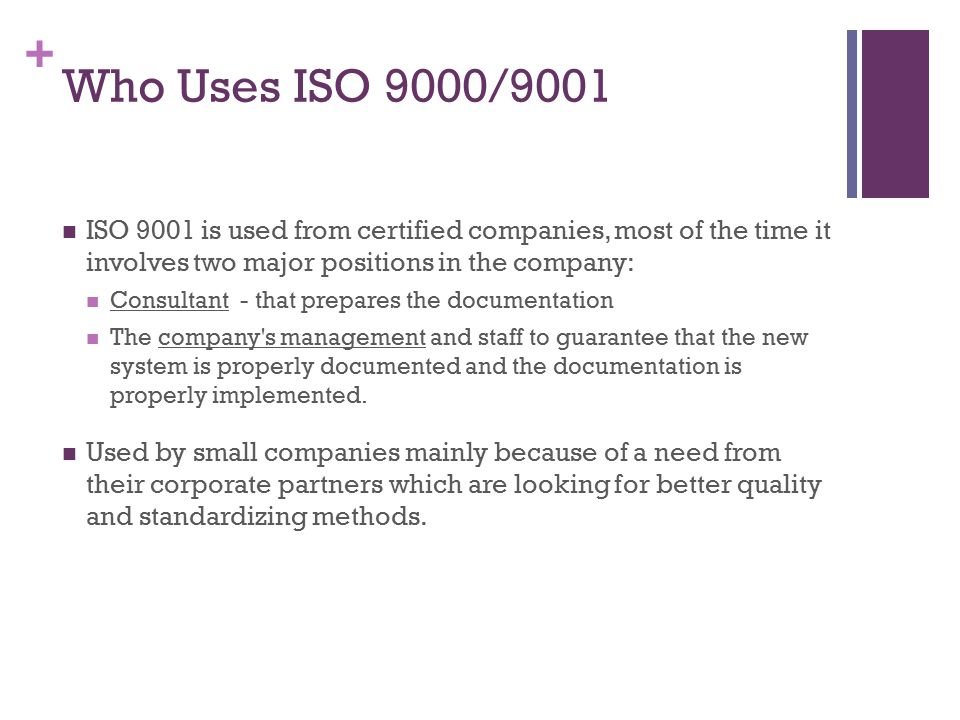 Who Uses ISO 9000/9001 ISO 9001 is used from certified companies, most of the time it involves two major positions in the company:
