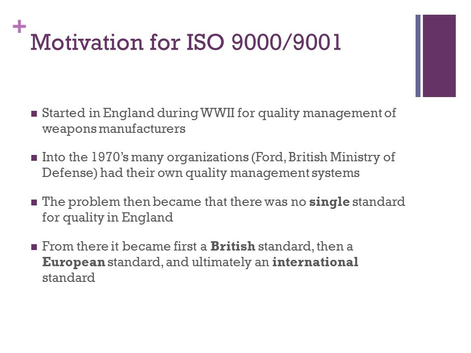 Motivation for ISO 9000/9001 Started in England during WWII for quality management of weapons manufacturers.