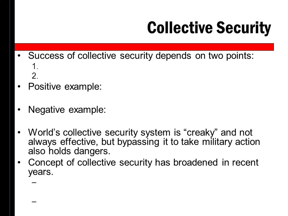 Collective Security Success of collective security depends on two points: Positive example: Negative example: