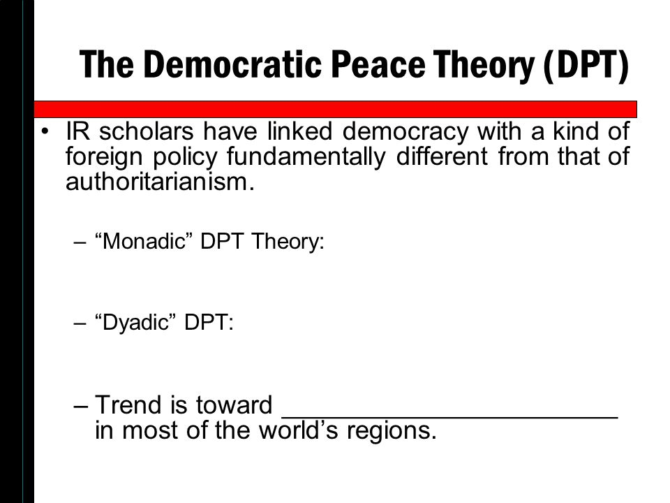 the democratic peace theory politics essay The democratic peace theory or simply democratic peace (often dpt and sometimes democratic pacifism) is a theory in political science and philosophy which holds that democracies—specifically, liberal democracies—almost never go to war with one another.