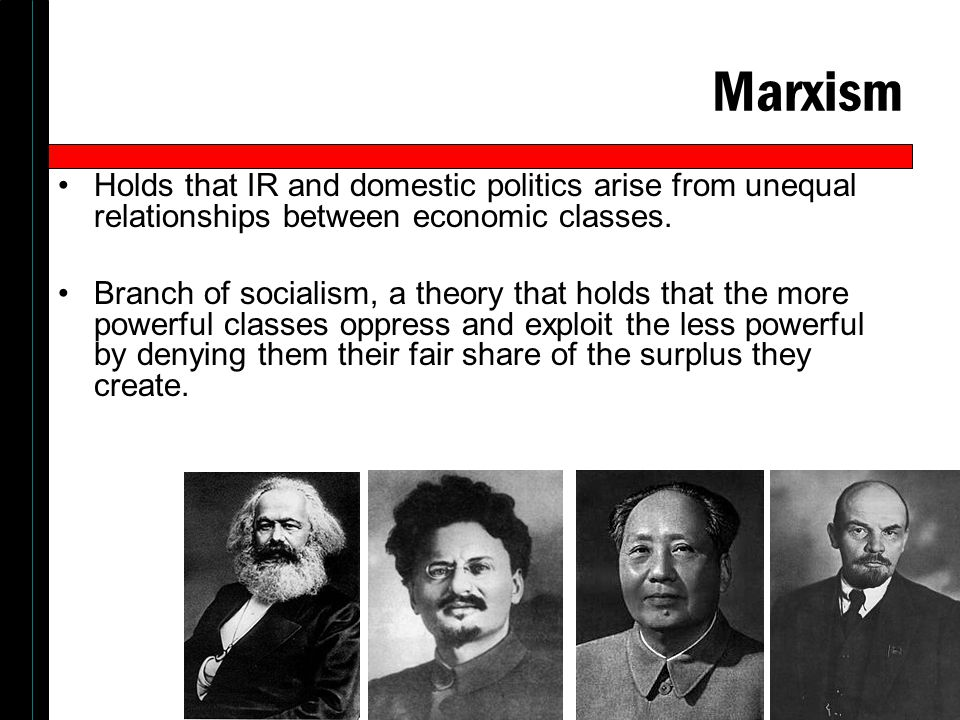 Marxism Holds that IR and domestic politics arise from unequal relationships between economic classes.