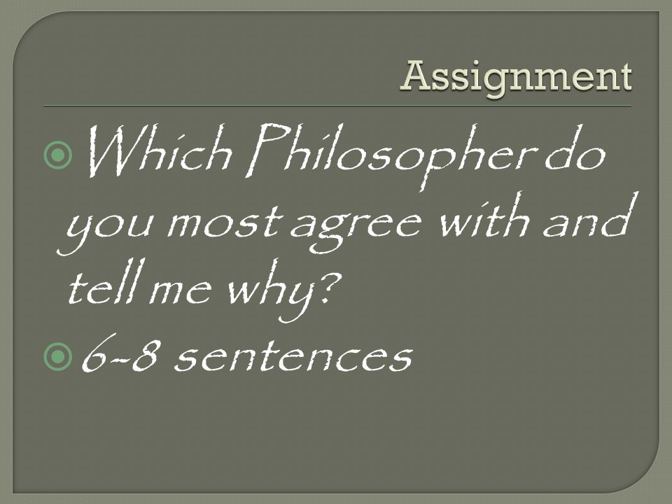 Which Philosopher do you most agree with and tell me why