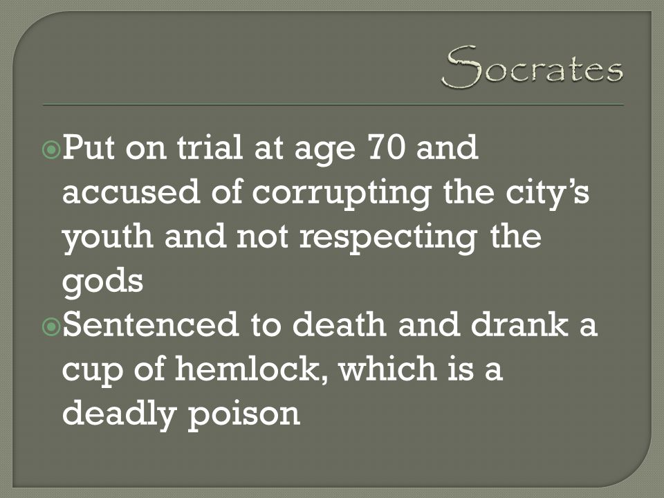 Socrates Put on trial at age 70 and accused of corrupting the city's youth and not respecting the gods.
