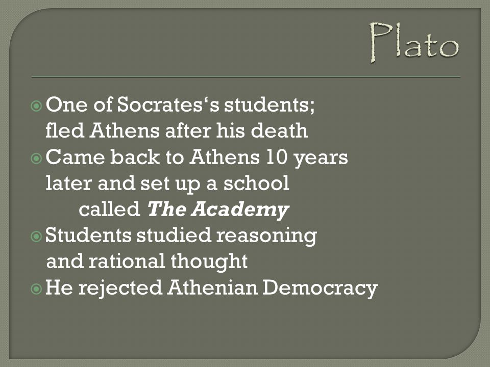 Plato One of Socrates's students; fled Athens after his death