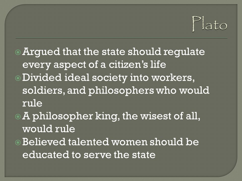 Plato Argued that the state should regulate every aspect of a citizen's life.