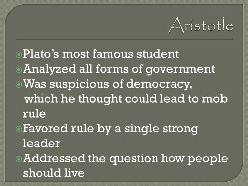 Aristotle Plato's most famous student Analyzed all forms of government