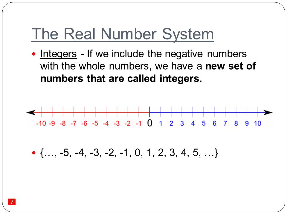 The Real Number System Integers - If we include the negative numbers with the whole numbers, we have a new set of numbers that are called integers.