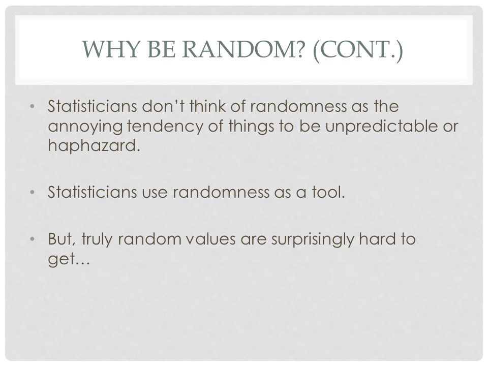 Why Be Random (cont.) Statisticians don't think of randomness as the annoying tendency of things to be unpredictable or haphazard.