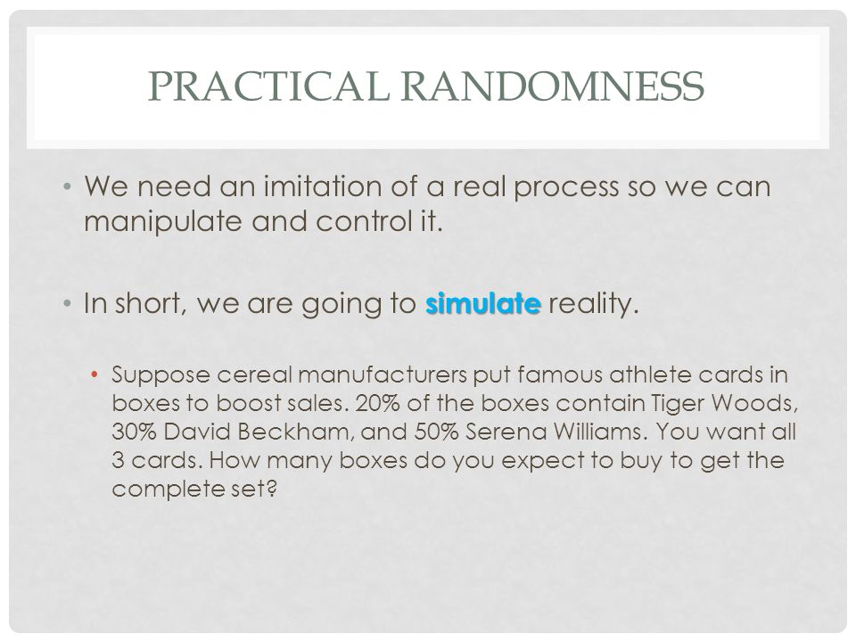 Practical Randomness We need an imitation of a real process so we can manipulate and control it. In short, we are going to simulate reality.