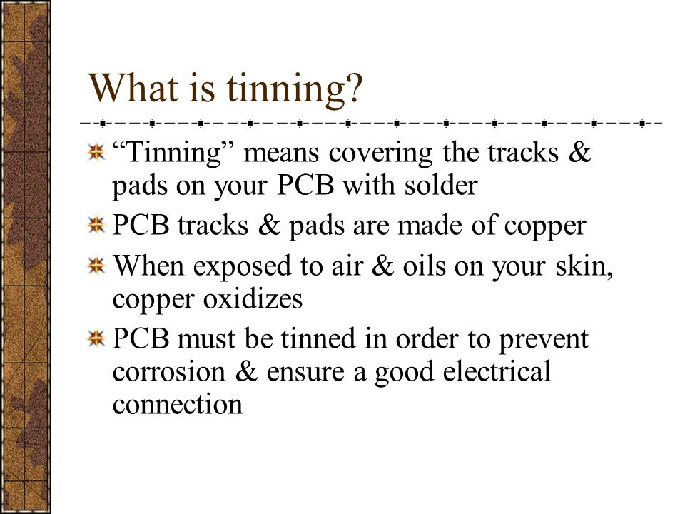 What is tinning Tinning means covering the tracks & pads on your PCB with solder. PCB tracks & pads are made of copper.