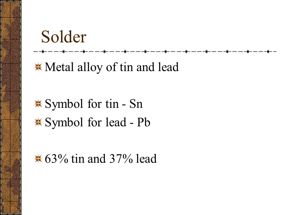 Solder Metal alloy of tin and lead Symbol for tin - Sn