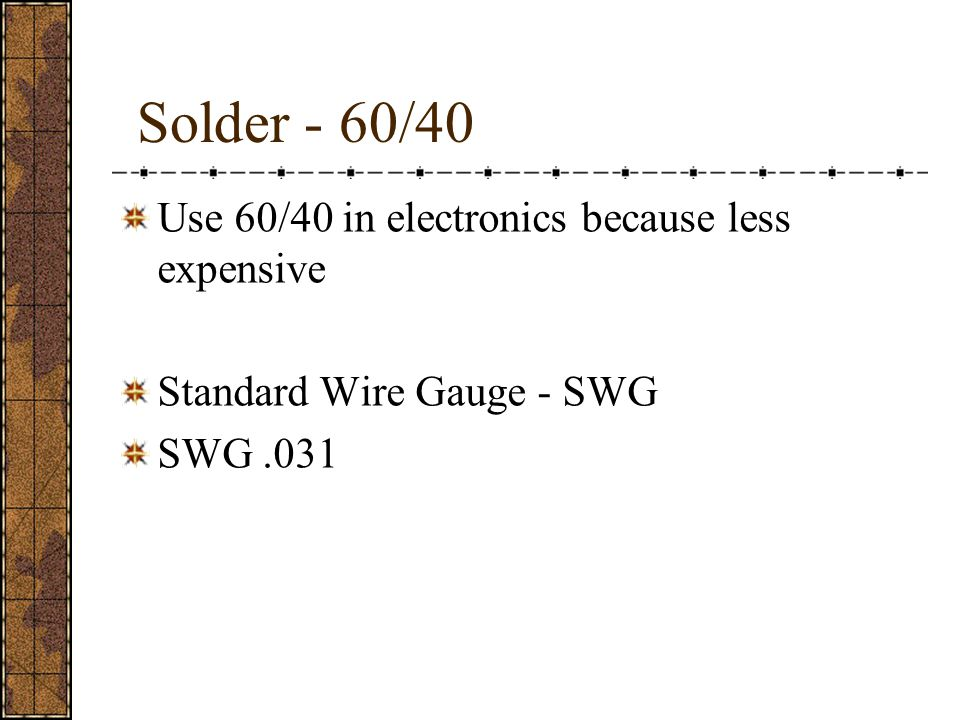 Solder - 60/40 Use 60/40 in electronics because less expensive