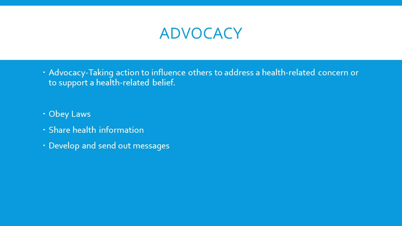 Advocacy Advocacy-Taking action to influence others to address a health-related concern or to support a health-related belief.