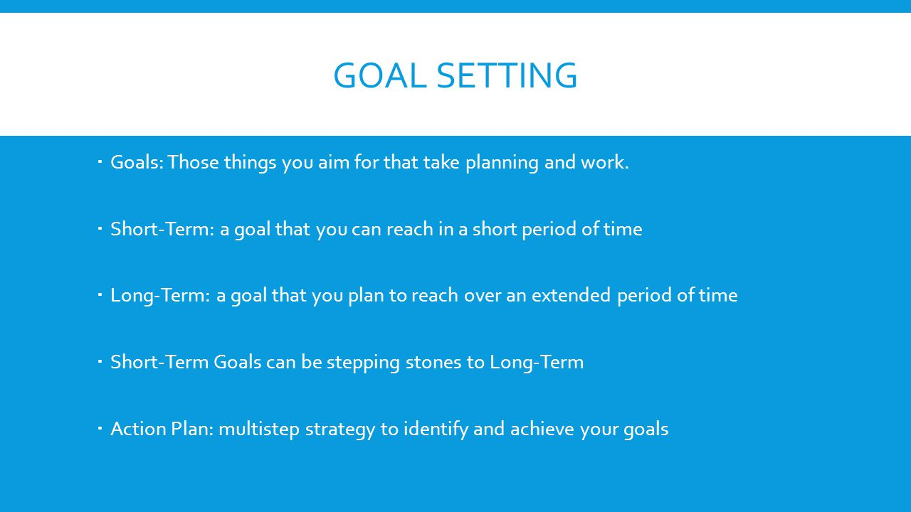 Goal setting Goals: Those things you aim for that take planning and work. Short-Term: a goal that you can reach in a short period of time.