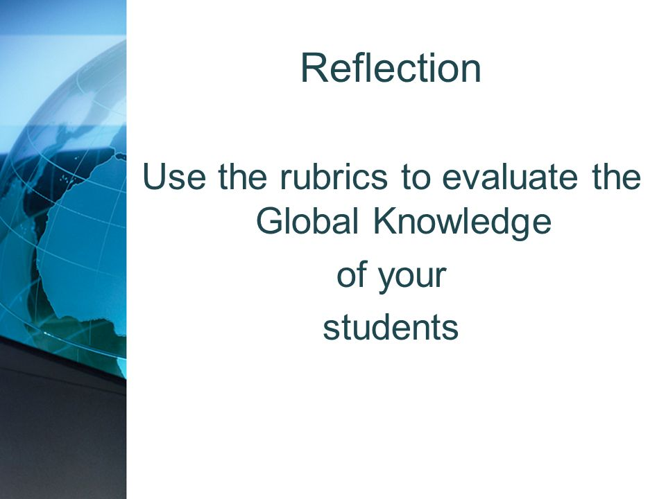 Use the rubrics to evaluate the Global Knowledge of your students