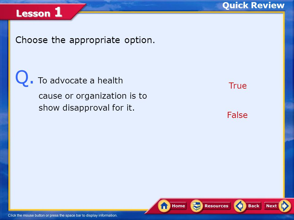 Quick Review Choose the appropriate option. Q. To advocate a health cause or organization is to show disapproval for it.