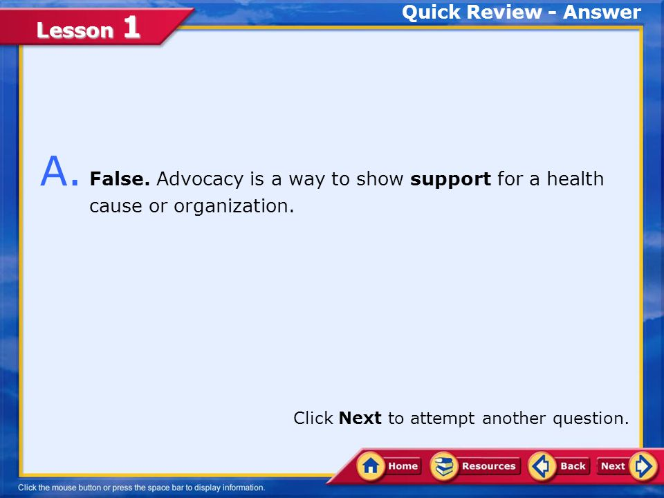 Quick Review - Answer A. False. Advocacy is a way to show support for a health cause or organization.