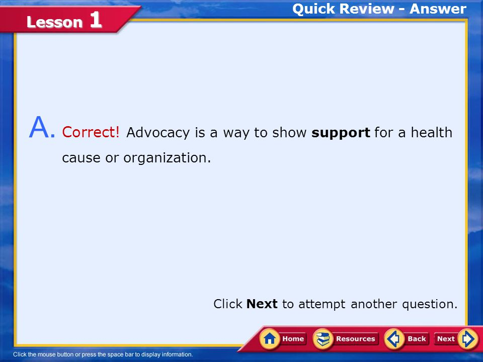 Quick Review - Answer A. Correct! Advocacy is a way to show support for a health cause or organization.