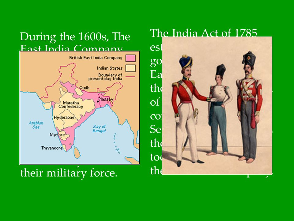The India Act of 1785 established a government within the East India Company. By the 1840s, British control of India was nearly complete. After the Sepoy Rebellion of 1857, the British government took over control from the East India Company.