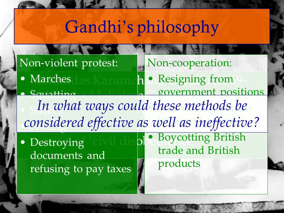 Gandhi's philosophy Non-violent protest: Marches. Squatting. Strikes. Fasting. Destroying documents and refusing to pay taxes.