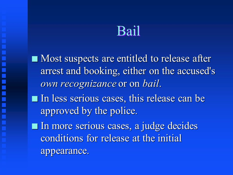 Bail Most suspects are entitled to release after arrest and booking, either on the accused s own recognizance or on bail.