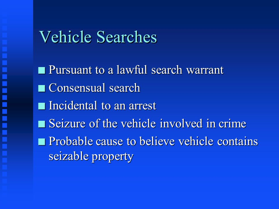 Vehicle Searches Pursuant to a lawful search warrant Consensual search