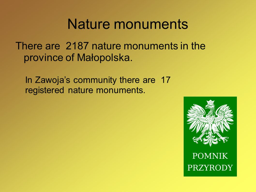 Nature monumentsThere are 2187 nature monuments in the province of Małopolska. In Zawoja's community there are 17 registered nature monuments.