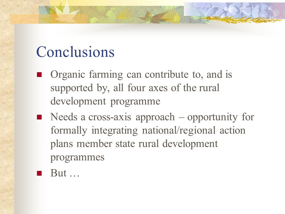 Conclusions Organic farming can contribute to, and is supported by, all four axes of the rural development programme.