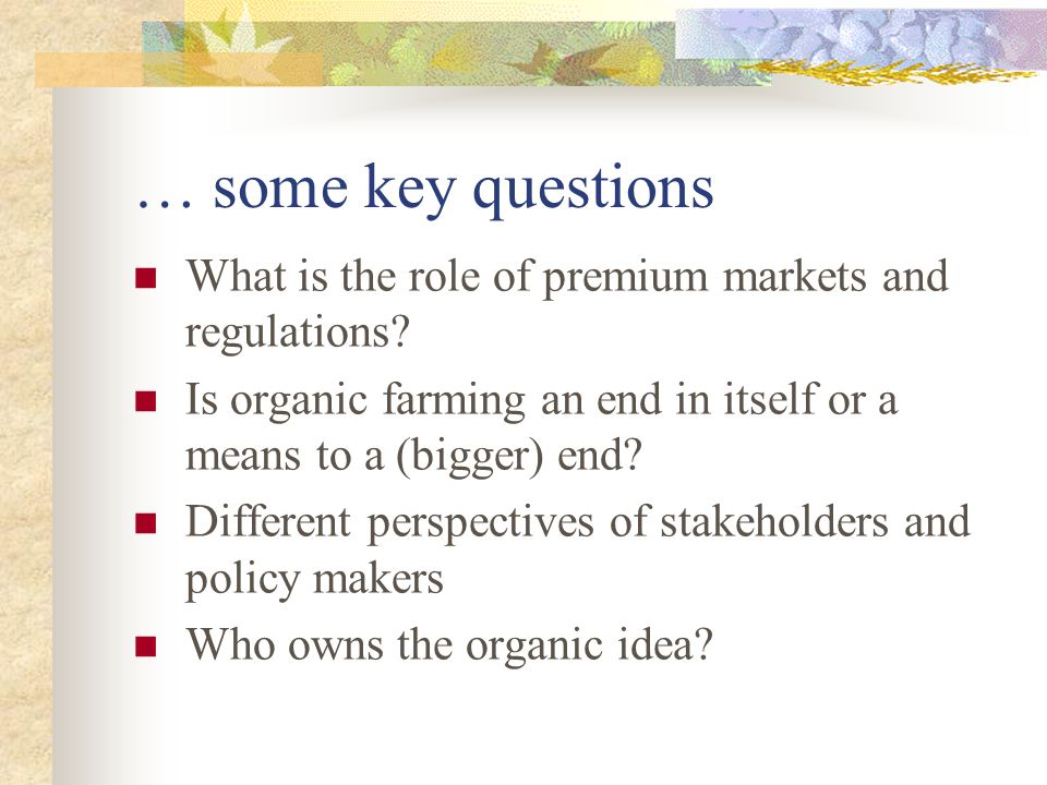 … some key questions What is the role of premium markets and regulations Is organic farming an end in itself or a means to a (bigger) end