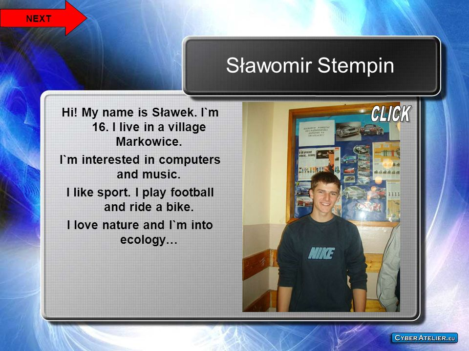 NEXT Sławomir Stempin. Hi! My name is Sławek. I`m 16. I live in a village Markowice. I`m interested in computers and music.