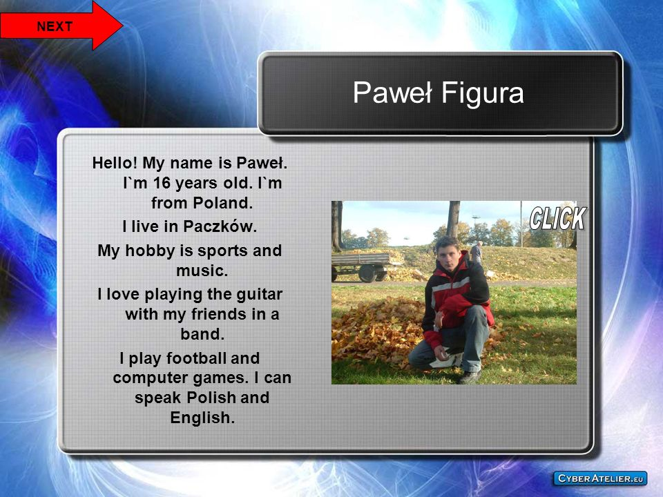 NEXT Paweł Figura. Hello! My name is Paweł. I`m 16 years old. I`m from Poland. I live in Paczków.
