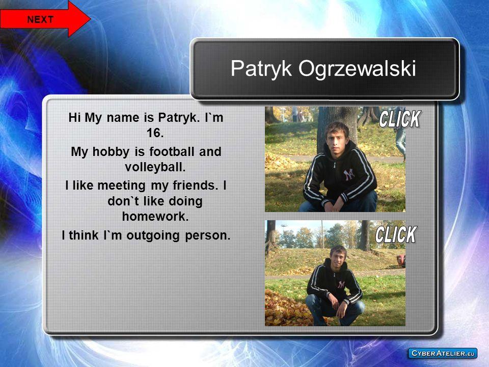 Patryk Ogrzewalski Hi My name is Patryk. I`m 16.