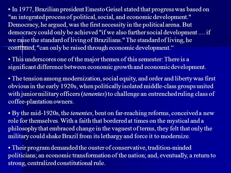 In 1977, Brazilian president Emesto Geisel stated that progress was based on an integrated process of political, social, and economic development. Democracy, he argued, was the first necessity in the political arena. But democracy could only be achieved if we also further social development .... if we raise the standard of living of Brazilians. The standard of living, he continued, can only be raised through economic development.