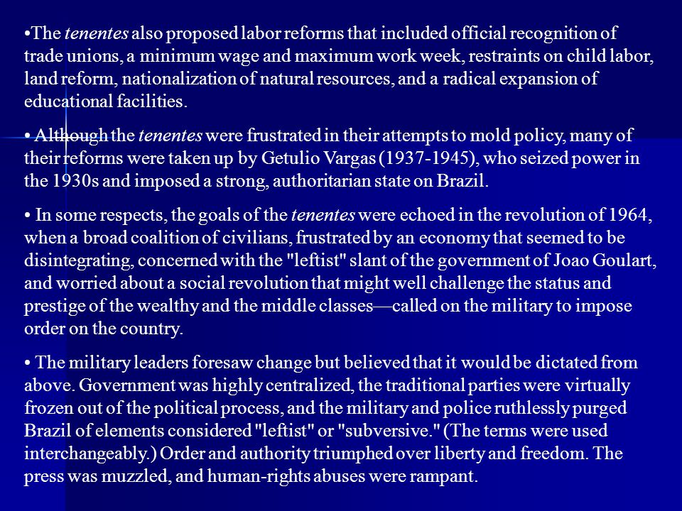 The tenentes also proposed labor reforms that included official recognition of trade unions, a minimum wage and maximum work week, restraints on child labor, land reform, nationalization of natural resources, and a radical expansion of educational facilities.