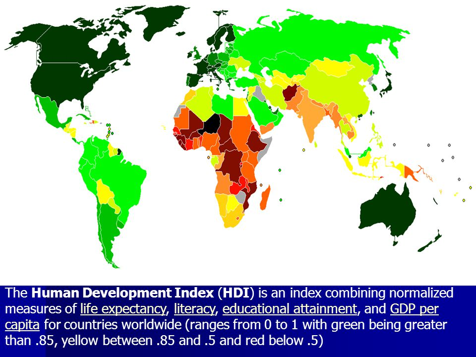 The Human Development Index (HDI) is an index combining normalized measures of life expectancy, literacy, educational attainment, and GDP per capita for countries worldwide (ranges from 0 to 1 with green being greater than .85, yellow between .85 and .5 and red below .5)