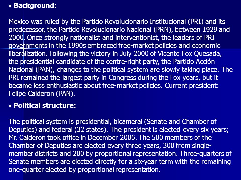 Background: Mexico was ruled by the Partido Revolucionario Institucional (PRI) and its predecessor, the Partido Revolucionario Nacional (PRN), between 1929 and 2000. Once strongly nationalist and interventionist, the leaders of PRI governments in the 1990s embraced free-market policies and economic liberalization. Following the victory in July 2000 of Vicente Fox Quesada, the presidential candidate of the centre-right party, the Partido Acción Nacional (PAN), changes to the political system are slowly taking place. The PRI remained the largest party in Congress during the Fox years, but it became less enthusiastic about free-market policies. Current president: Felipe Calderon (PAN).
