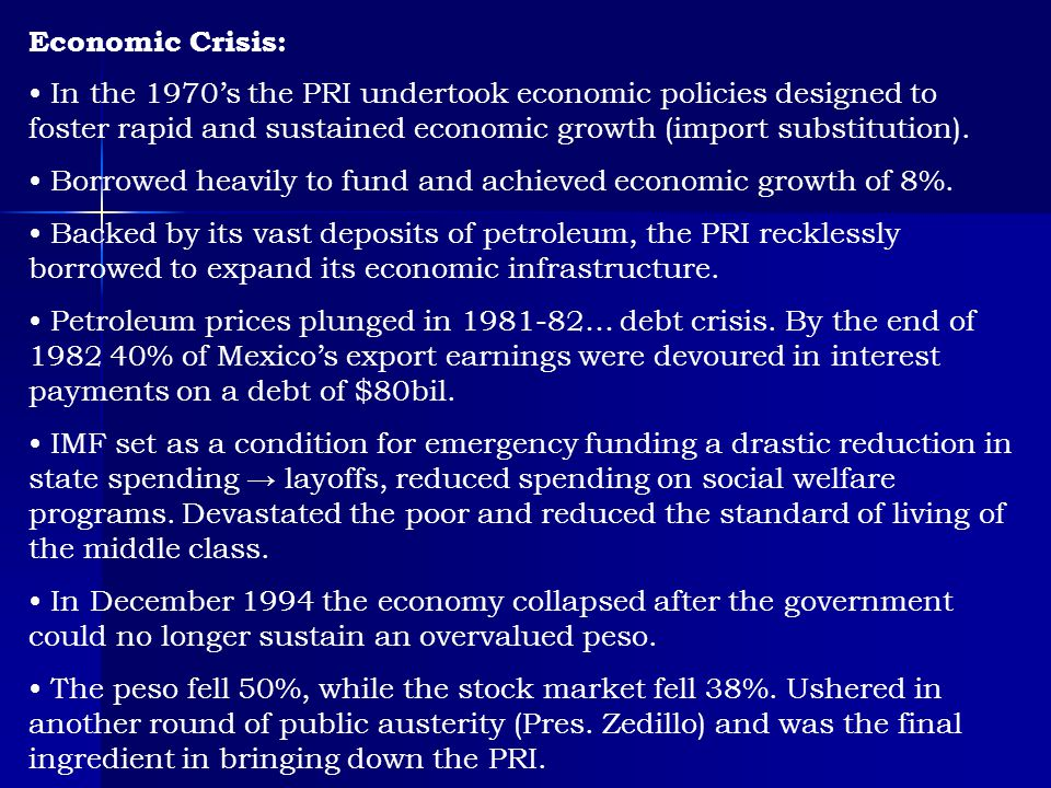 Economic Crisis: In the 1970's the PRI undertook economic policies designed to foster rapid and sustained economic growth (import substitution).