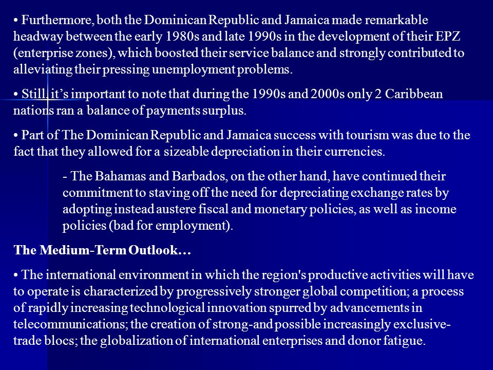 Furthermore, both the Dominican Republic and Jamaica made remarkable headway between the early 1980s and late 1990s in the development of their EPZ (enterprise zones), which boosted their service balance and strongly contributed to alleviating their pressing unemployment problems.