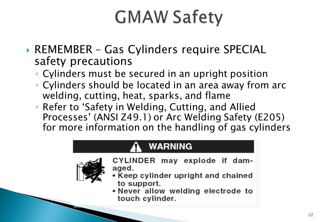 GMAW Safety REMEMBER – Gas Cylinders require SPECIAL safety precautions. Cylinders must be secured in an upright position.